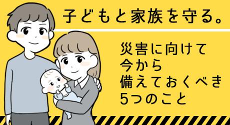 子どもと家族を守る。災害に向けて今から備えておくべき5つのこと